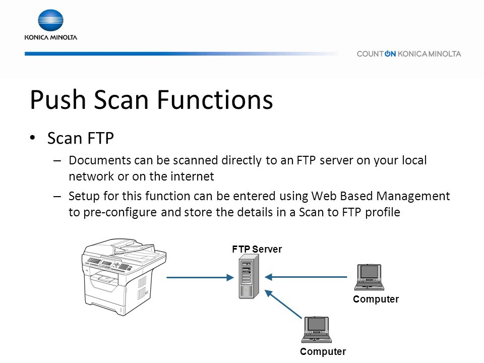 Push Scan Functions Scan FTP – Documents can be scanned directly to an FTP server on your local network or on the internet – Setup for this function c