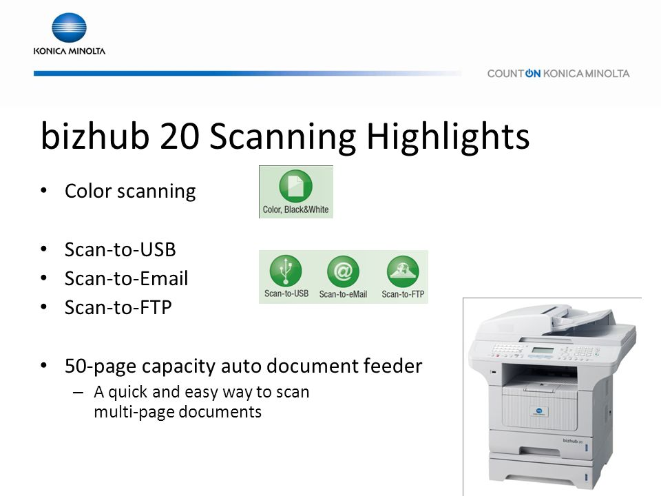 bizhub 20 Scanning Highlights Color scanning Scan-to-USB Scan-to-Email Scan-to-FTP 50-page capacity auto document feeder – A quick and easy way to sca