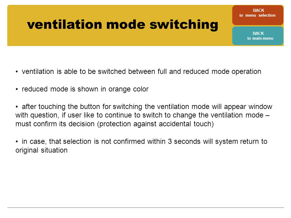ventilation is able to be switched between full and reduced mode operation reduced mode is shown in orange color after touching the button for switching the ventilation mode will appear window with question, if user like to continue to switch to change the ventilation mode – must confirm its decision (protection against accidental touch) in case, that selection is not confirmed within 3 seconds will system return to original situation ventilation mode switching BACK to menu selection BACK to main menu