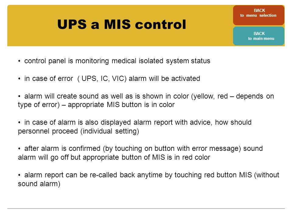 control panel is monitoring medical isolated system status in case of error ( UPS, IC, VIC) alarm will be activated alarm will create sound as well as is shown in color (yellow, red – depends on type of error) – appropriate MIS button is in color in case of alarm is also displayed alarm report with advice, how should personnel proceed (individual setting) after alarm is confirmed (by touching on button with error message) sound alarm will go off but appropriate button of MIS is in red color alarm report can be re-called back anytime by touching red button MIS (without sound alarm) UPS a MIS control BACK to menu selection BACK to main menu
