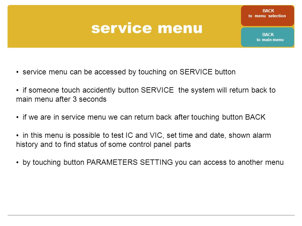 service menu service menu can be accessed by touching on SERVICE button if someone touch accidently button SERVICE the system will return back to main menu after 3 seconds if we are in service menu we can return back after touching button BACK in this menu is possible to test IC and VIC, set time and date, shown alarm history and to find status of some control panel parts by touching button PARAMETERS SETTING you can access to another menu BACK to menu selection BACK to main menu