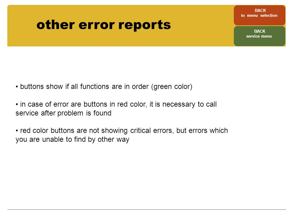 other error reports buttons show if all functions are in order (green color) in case of error are buttons in red color, it is necessary to call service after problem is found red color buttons are not showing critical errors, but errors which you are unable to find by other way BACK to menu selection BACK service menu