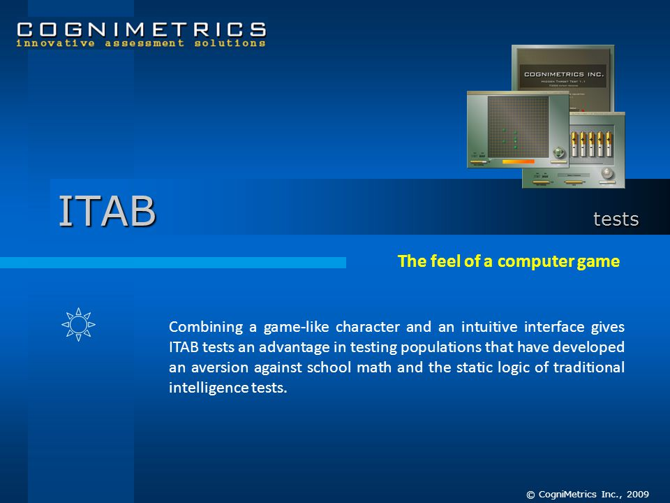 The feel of a computer game Combining a game-like character and an intuitive interface gives ITAB tests an advantage in testing populations that have developed an aversion against school math and the static logic of traditional intelligence tests.