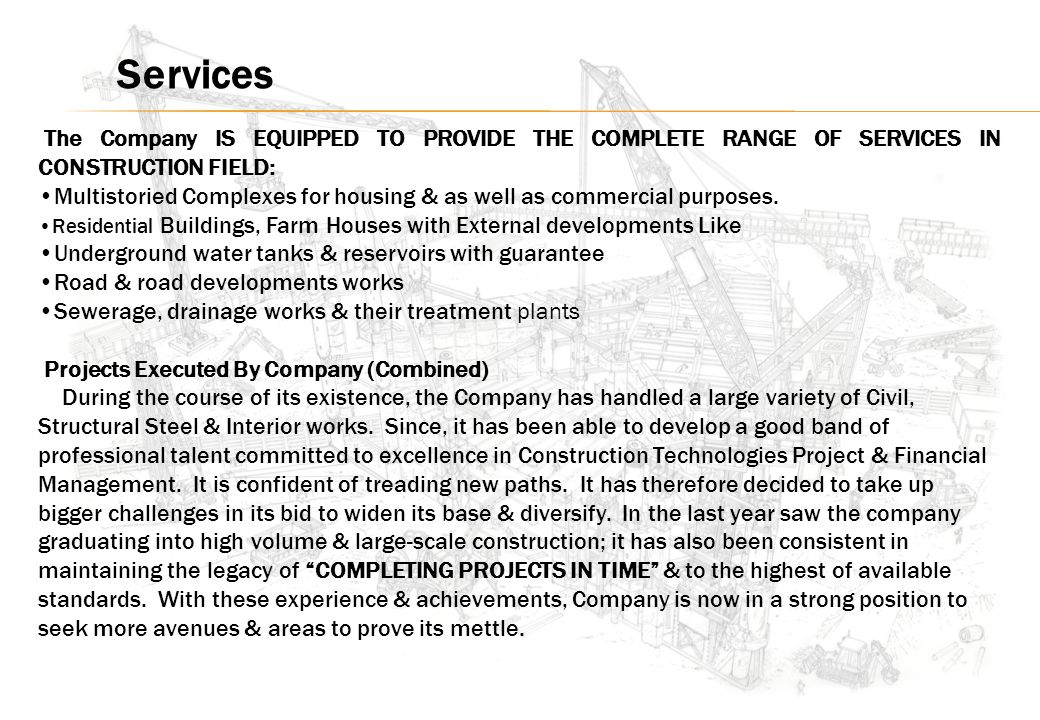 The Company IS EQUIPPED TO PROVIDE THE COMPLETE RANGE OF SERVICES IN CONSTRUCTION FIELD: Multistoried Complexes for housing & as well as commercial purposes.