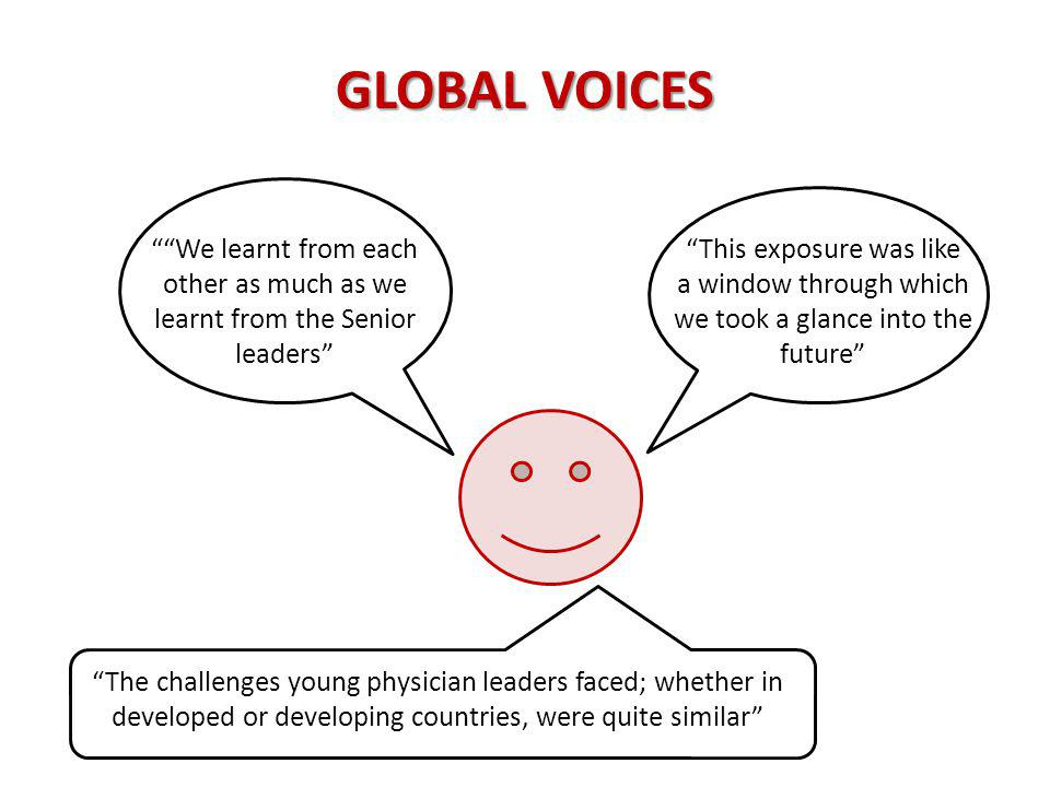 GLOBAL VOICES This exposure was like a window through which we took a glance into the future We learnt from each other as much as we learnt from the Senior leaders The challenges young physician leaders faced; whether in developed or developing countries, were quite similar