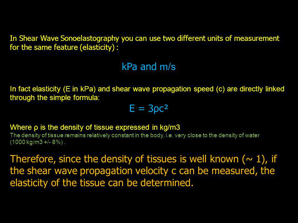 In Shear Wave Sonoelastography you can use two different units of measurement for the same feature (elasticity) : kPa and m/s In fact elasticity (E in