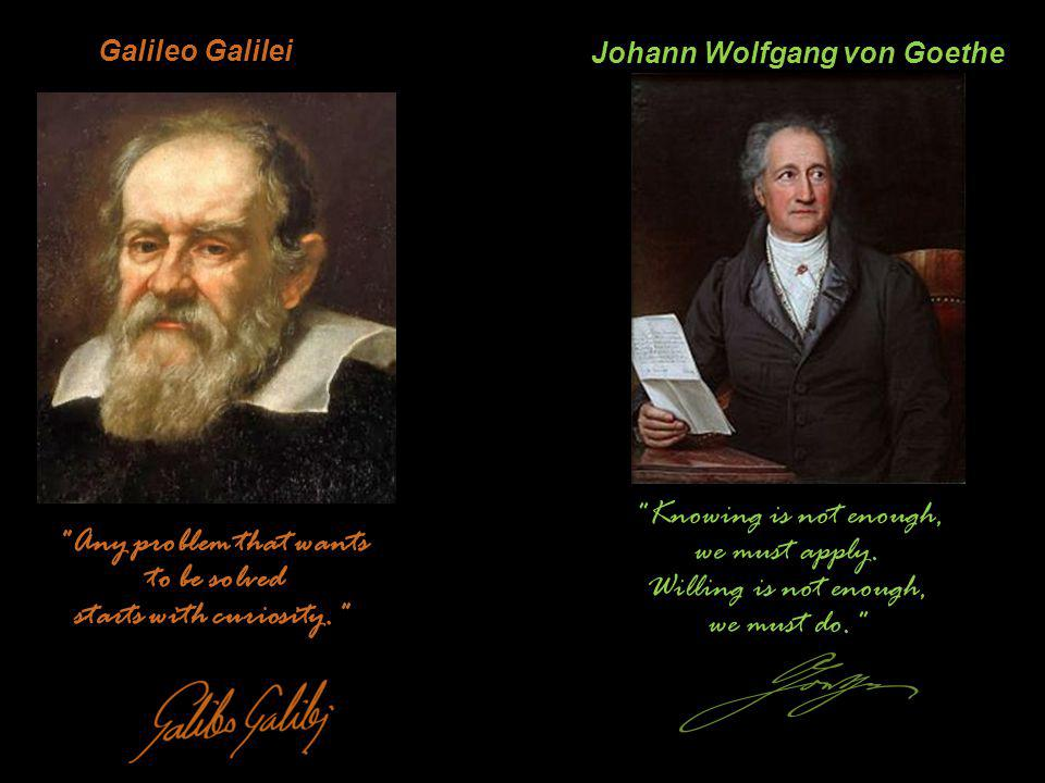Galileo Galilei Any problem that wants to be solved starts with curiosity. Knowing is not enough, we must apply.