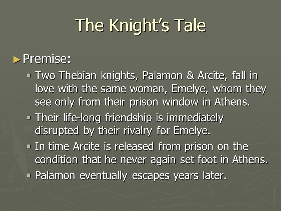 The Knights Tale Premise: Premise: Two Thebian knights, Palamon & Arcite, fall in love with the same woman, Emelye, whom they see only from their pris