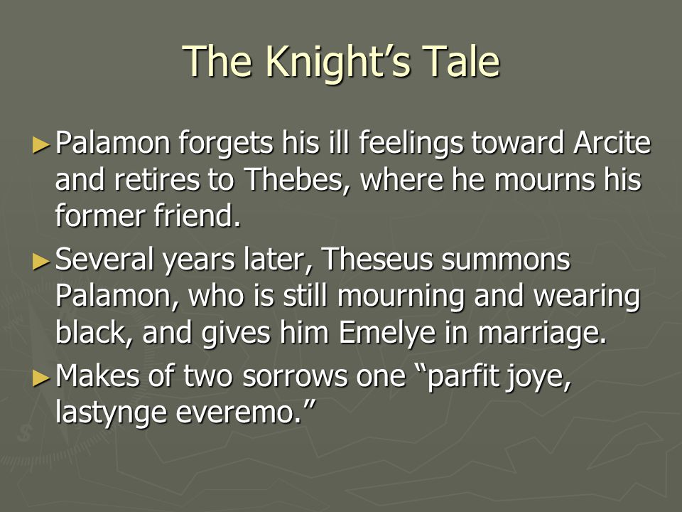 The Knights Tale Palamon forgets his ill feelings toward Arcite and retires to Thebes, where he mourns his former friend. Palamon forgets his ill feel