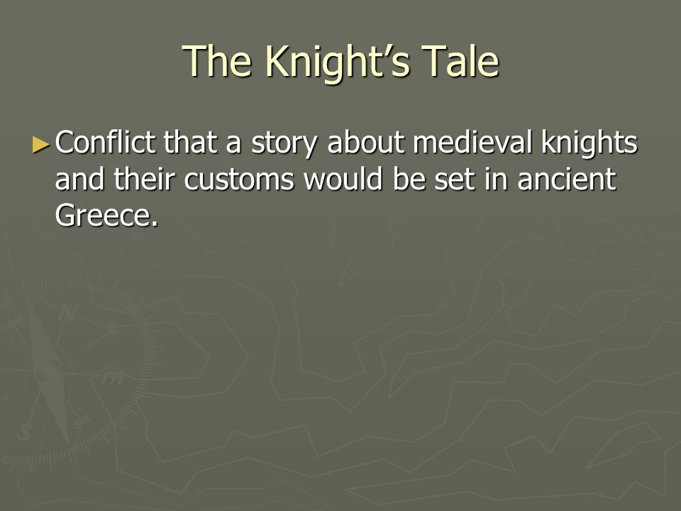 The Knights Tale Conflict that a story about medieval knights and their customs would be set in ancient Greece. Conflict that a story about medieval k