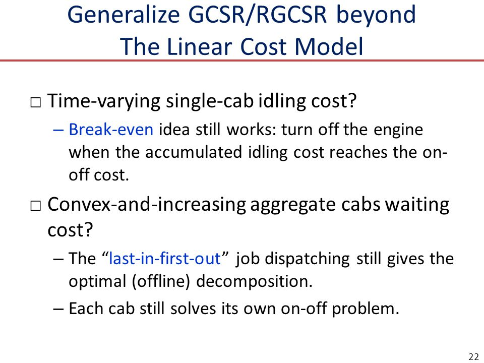 Generalize GCSR/RGCSR beyond The Linear Cost Model Time-varying single-cab idling cost? – Break-even idea still works: turn off the engine when the ac
