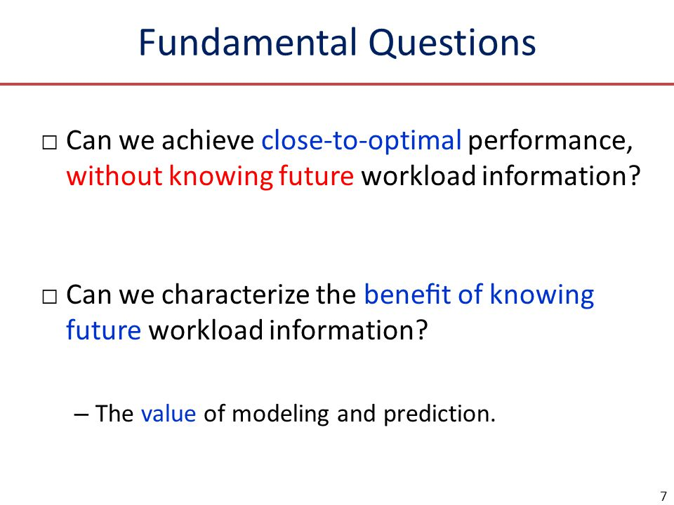 Fundamental Questions Can we achieve close-to-optimal performance, without knowing future workload information? Can we characterize the benet of knowi