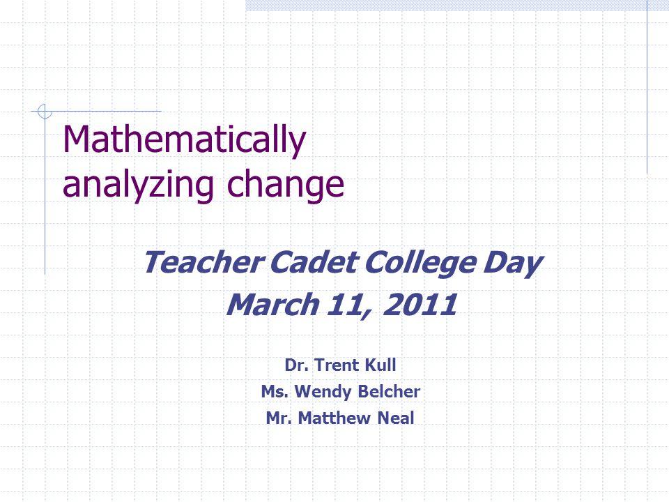 Mathematically analyzing change Teacher Cadet College Day March 11, 2011 Dr.