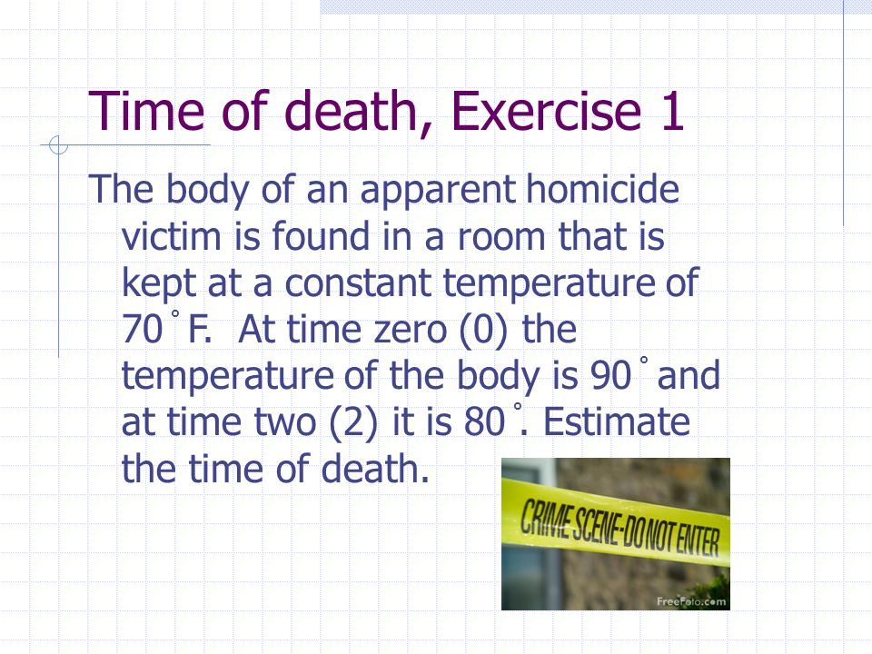 Time of death, Exercise 1 The body of an apparent homicide victim is found in a room that is kept at a constant temperature of 70 ̊ F. At time zero (0