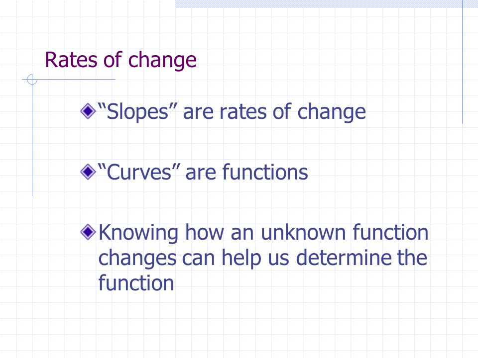 Rates of change Slopes are rates of change Curves are functions Knowing how an unknown function changes can help us determine the function