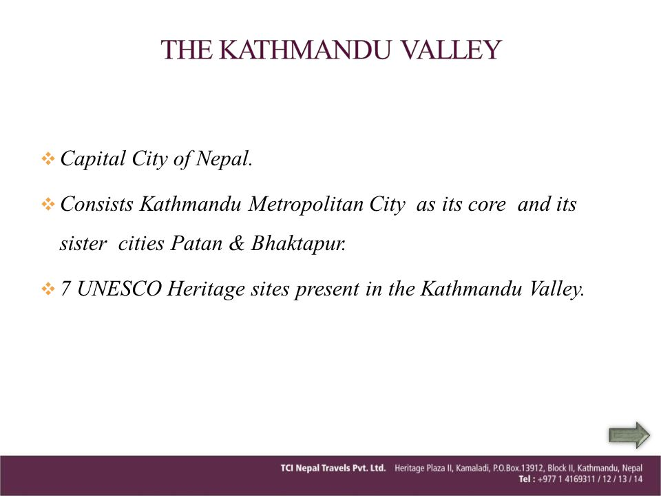 Capital City of Nepal. Consists Kathmandu Metropolitan City as its core and its sister cities Patan & Bhaktapur. 7 UNESCO Heritage sites present in th
