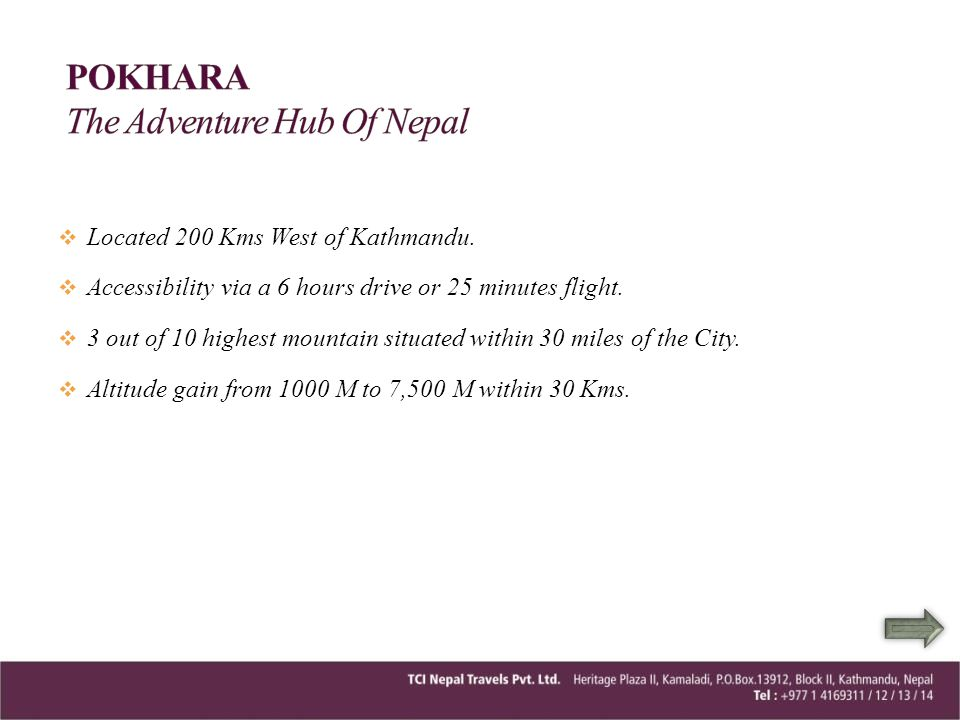 Located 200 Kms West of Kathmandu. Accessibility via a 6 hours drive or 25 minutes flight. 3 out of 10 highest mountain situated within 30 miles of th
