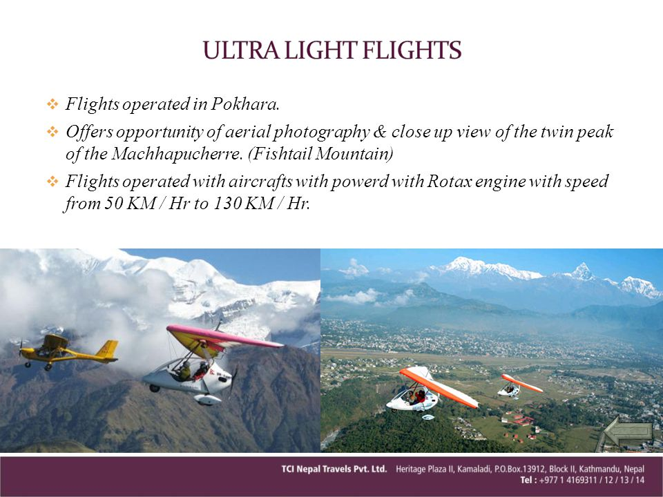 Flights operated in Pokhara. Offers opportunity of aerial photography & close up view of the twin peak of the Machhapucherre. (Fishtail Mountain) Flig