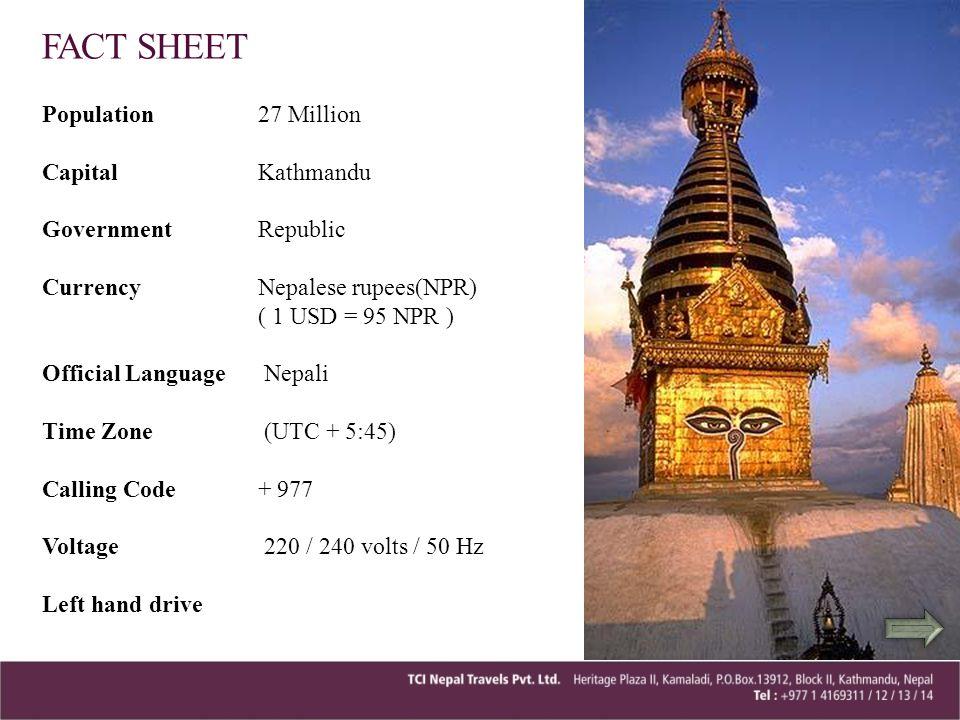 Population 27 Million Capital Kathmandu Government Republic Currency Nepalese rupees(NPR) ( 1 USD = 95 NPR ) Official Language Nepali Time Zone (UTC +