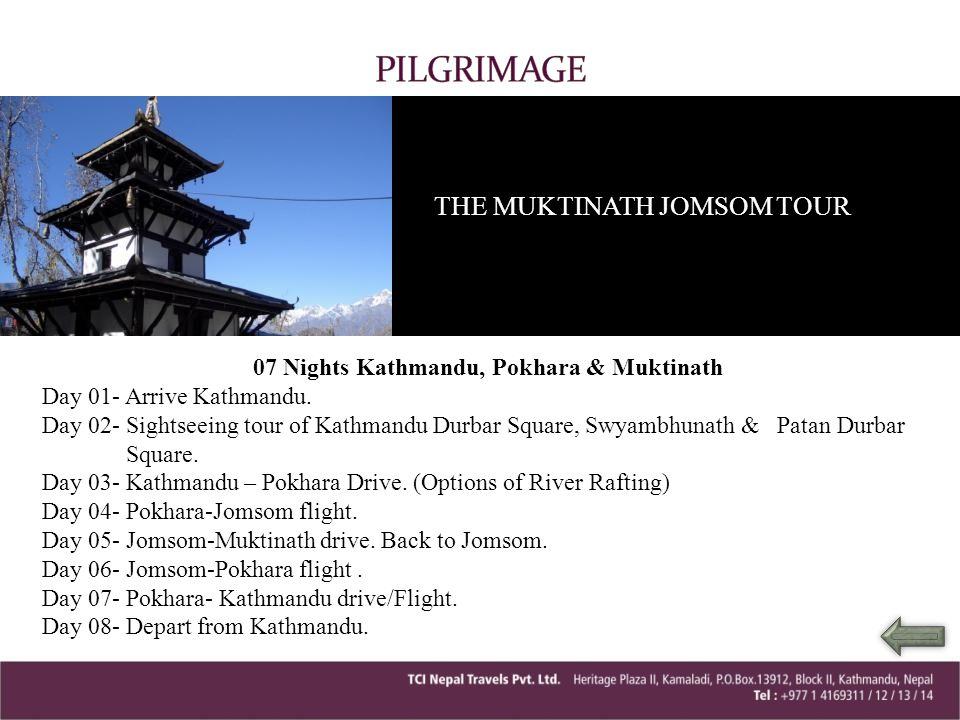 THE MUKTINATH JOMSOM TOUR 07 Nights Kathmandu, Pokhara & Muktinath Day 01- Arrive Kathmandu. Day 02- Sightseeing tour of Kathmandu Durbar Square, Swya