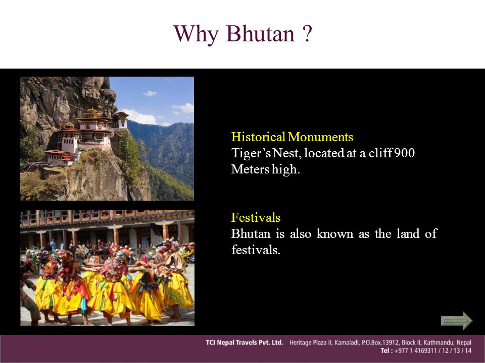 Why Bhutan ? Historical Monuments Tigers Nest, located at a cliff 900 Meters high.Festivals Bhutan is also known as the land of festivals.