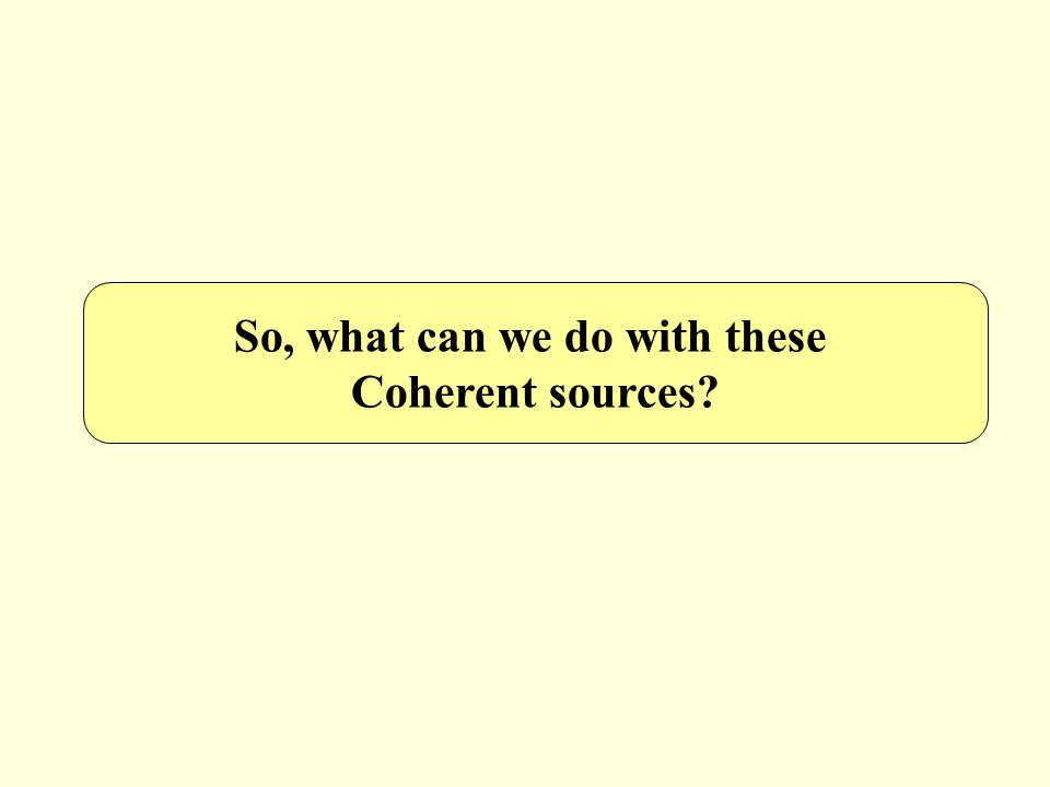 So, what can we do with these Coherent sources?