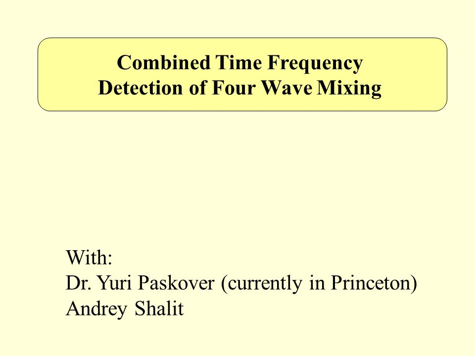 Combined Time Frequency Detection of Four Wave Mixing With: Dr. Yuri Paskover (currently in Princeton) Andrey Shalit