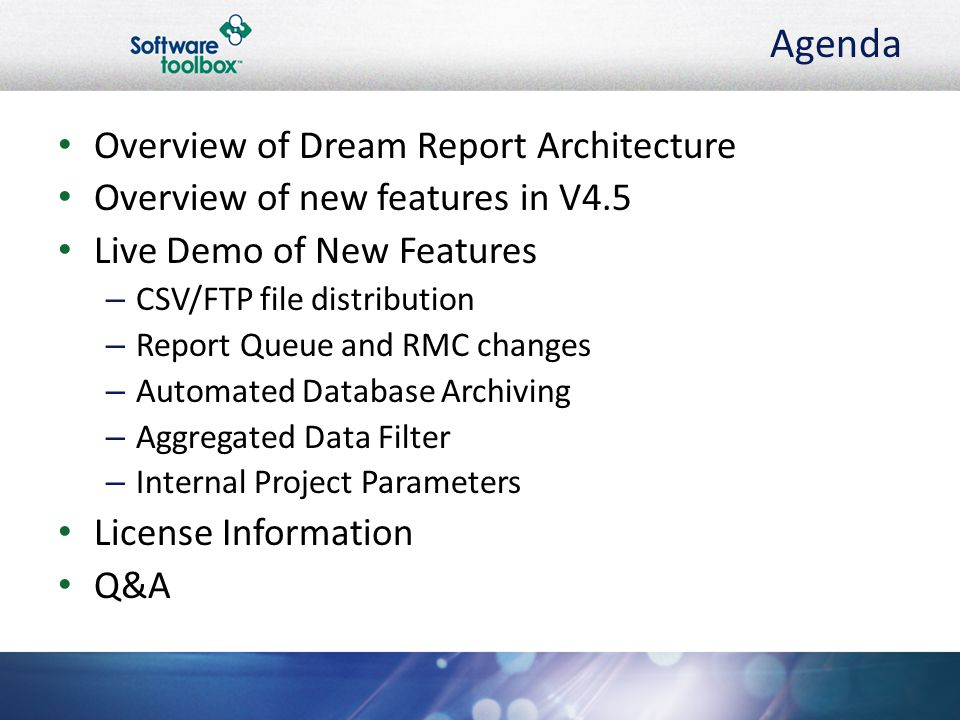 Agenda Overview of Dream Report Architecture Overview of new features in V4.5 Live Demo of New Features – CSV/FTP file distribution – Report Queue and RMC changes – Automated Database Archiving – Aggregated Data Filter – Internal Project Parameters License Information Q&A