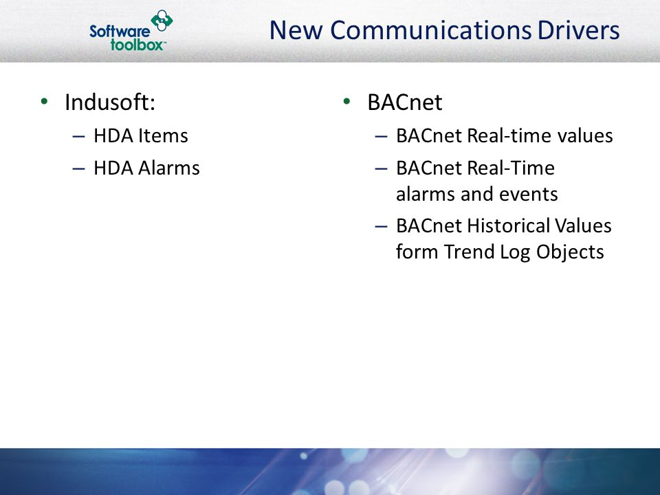 New Communications Drivers Indusoft: – HDA Items – HDA Alarms BACnet – BACnet Real-time values – BACnet Real-Time alarms and events – BACnet Historical Values form Trend Log Objects