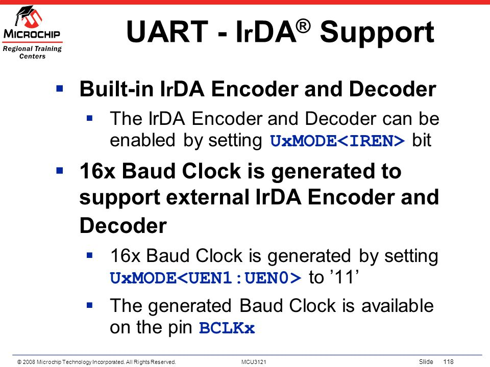 © 2008 Microchip Technology Incorporated. All Rights Reserved. MCU3121 Slide 118 UART - I r DA ® Support Built-in I r DA Encoder and Decoder The IrDA
