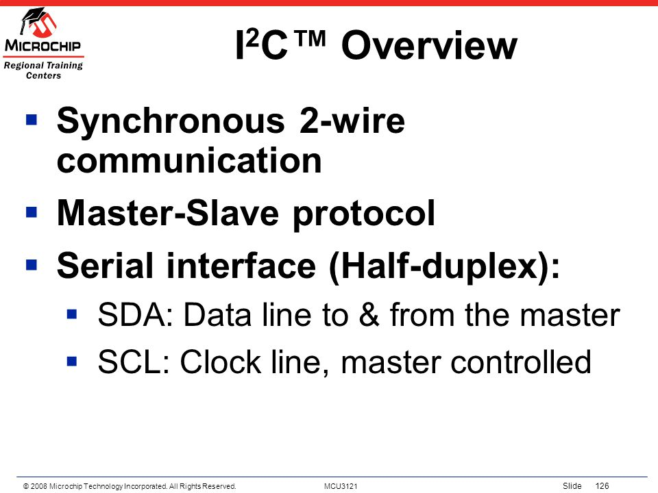 © 2008 Microchip Technology Incorporated. All Rights Reserved. MCU3121 Slide 126 I 2 C Overview Synchronous 2-wire communication Master-Slave protocol