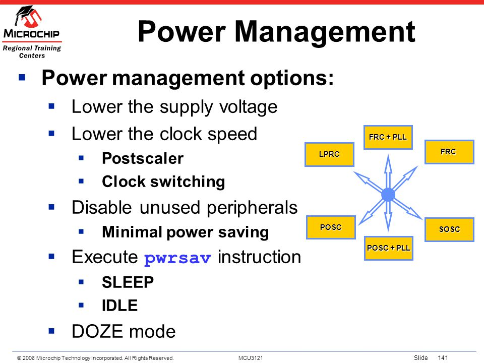 © 2008 Microchip Technology Incorporated. All Rights Reserved. MCU3121 Slide 141 Power Management Power management options: Lower the supply voltage L