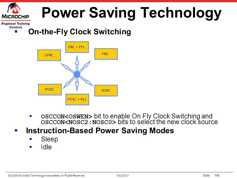© 2008 Microchip Technology Incorporated. All Rights Reserved. MCU3121 Slide 146 On-the-Fly Clock Switching OSCCON bit to enable On Fly Clock Switchin