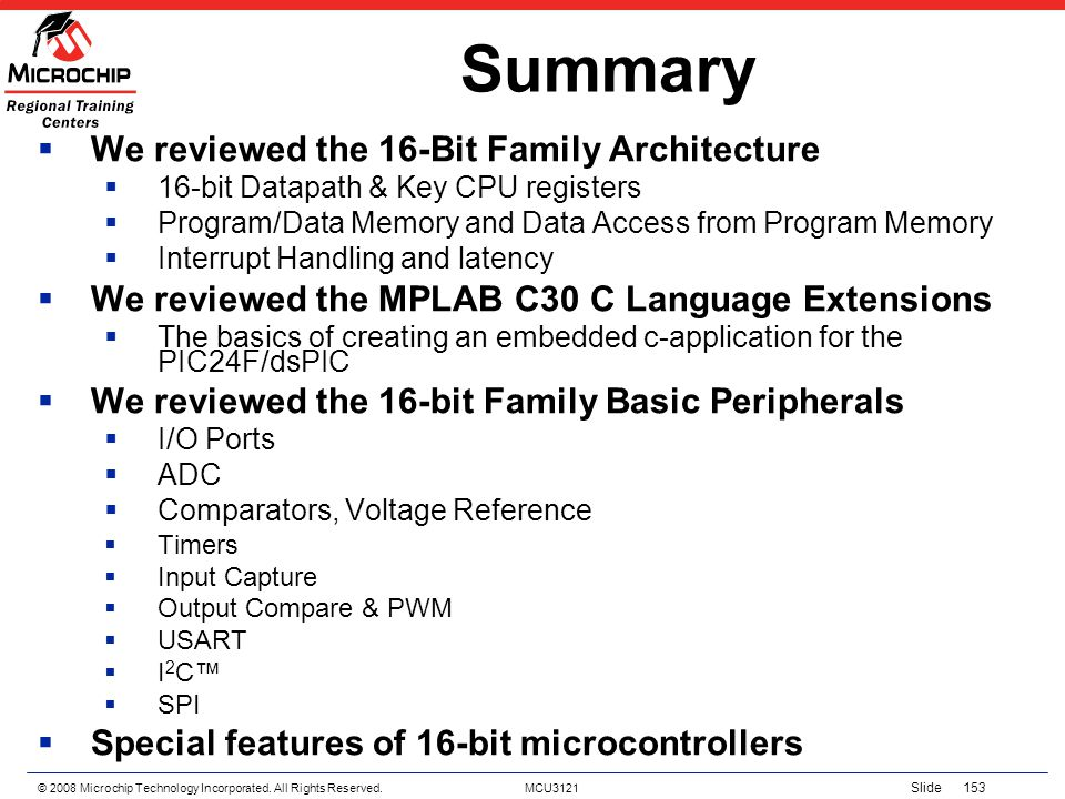 © 2008 Microchip Technology Incorporated. All Rights Reserved. MCU3121 Slide 153 Summary We reviewed the 16-Bit Family Architecture 16-bit Datapath &