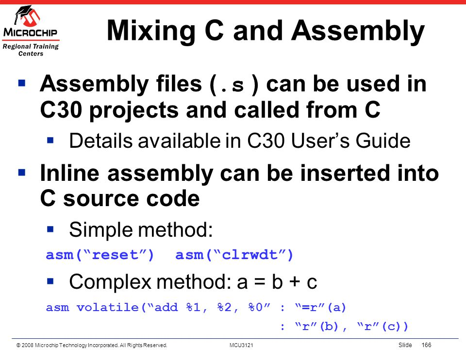 © 2008 Microchip Technology Incorporated. All Rights Reserved. MCU3121 Slide 166 Mixing C and Assembly Assembly files (.s ) can be used in C30 project