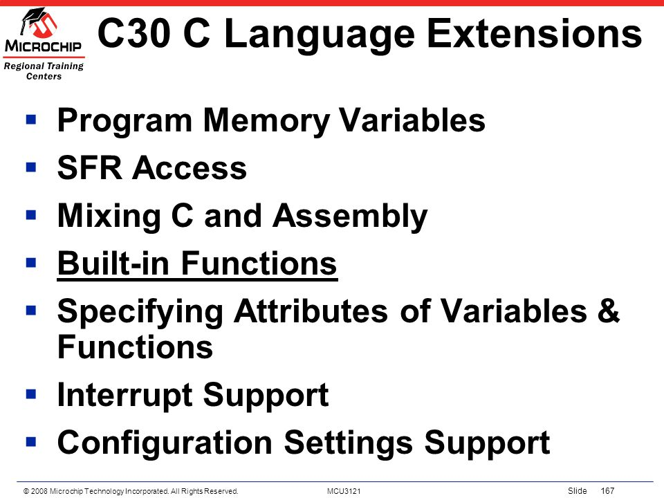 © 2008 Microchip Technology Incorporated. All Rights Reserved. MCU3121 Slide 167 C30 C Language Extensions Program Memory Variables SFR Access Mixing