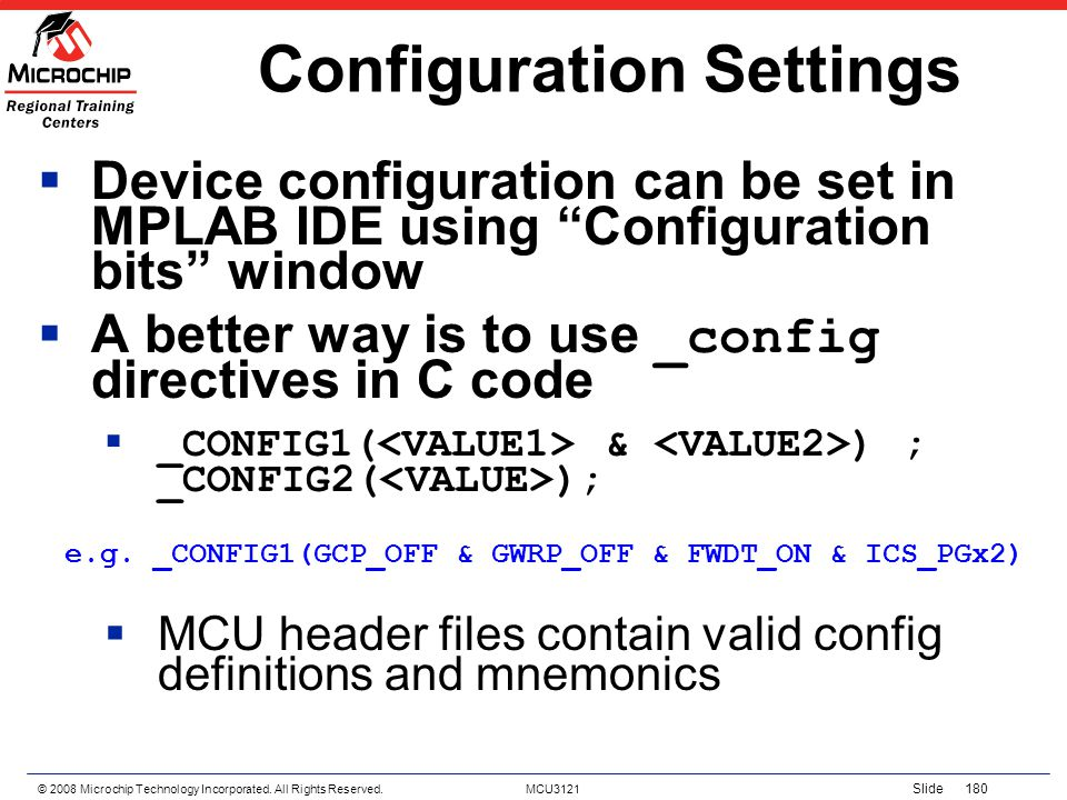 © 2008 Microchip Technology Incorporated. All Rights Reserved. MCU3121 Slide 180 Configuration Settings Device configuration can be set in MPLAB IDE u