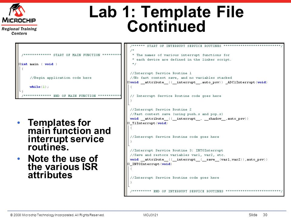 © 2008 Microchip Technology Incorporated. All Rights Reserved. MCU3121 Slide 30 Lab 1: Template File Continued Templates for main function and interru