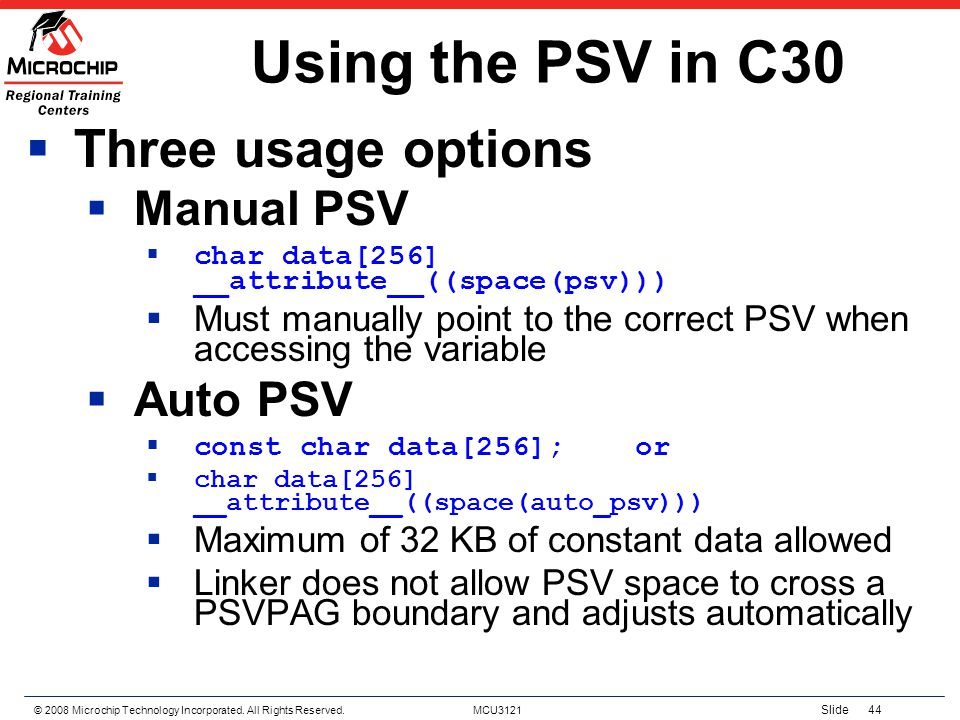 © 2008 Microchip Technology Incorporated. All Rights Reserved. MCU3121 Slide 44 Using the PSV in C30 Three usage options Manual PSV char data[256] __a