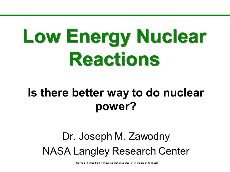 Low Energy Nuclear Reactions Is there better way to do nuclear power? Dr. Joseph M. Zawodny NASA Langley Research Center Photos & Images from various