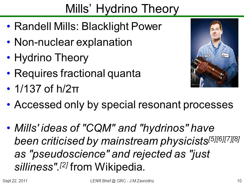 Sept 22, 2011LENR Brief @ GRC - J.M.Zawodny10 Mills Hydrino Theory Randell Mills: Blacklight Power Non-nuclear explanation Hydrino Theory Requires fractional quanta 1/137 of h/2π Accessed only by special resonant processes Mills ideas of CQM and hydrinos have been criticised by mainstream physicists [5][6][7][8] as pseudoscience and rejected as just silliness .