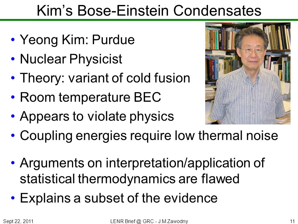 Sept 22, 2011LENR Brief @ GRC - J.M.Zawodny11 Kims Bose-Einstein Condensates Yeong Kim: Purdue Nuclear Physicist Theory: variant of cold fusion Room t
