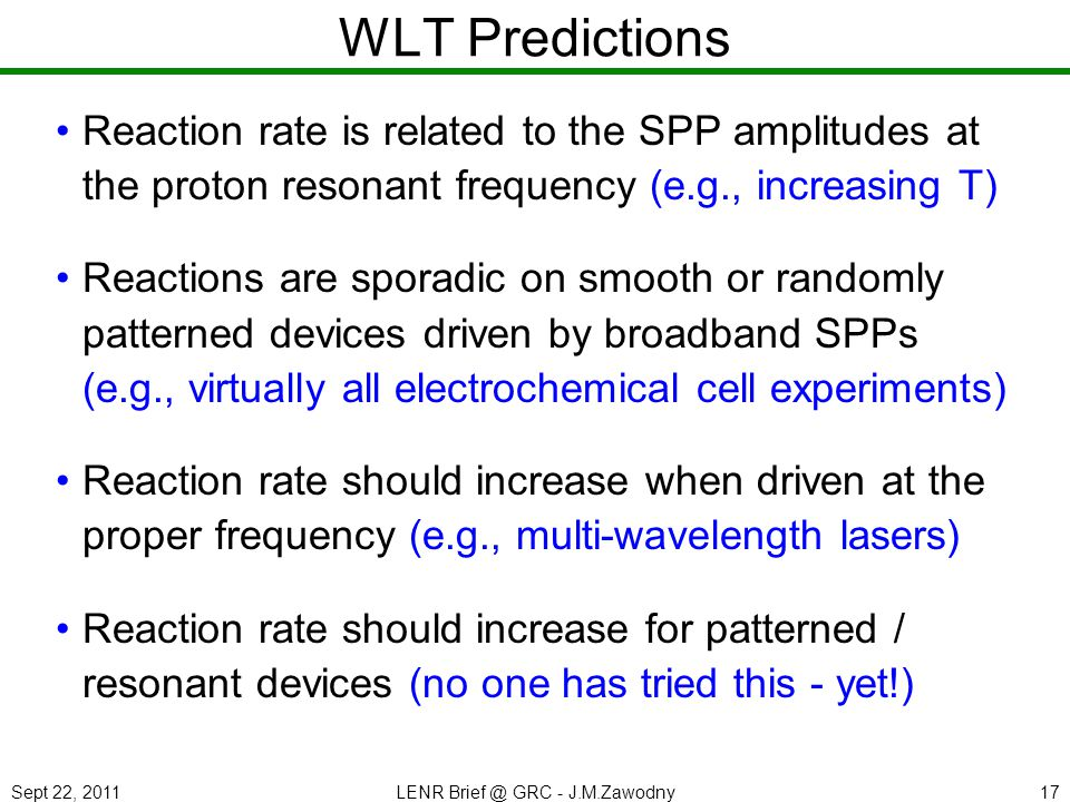 Sept 22, 2011LENR Brief @ GRC - J.M.Zawodny17 WLT Predictions Reaction rate is related to the SPP amplitudes at the proton resonant frequency (e.g., increasing T) Reactions are sporadic on smooth or randomly patterned devices driven by broadband SPPs (e.g., virtually all electrochemical cell experiments) Reaction rate should increase when driven at the proper frequency (e.g., multi-wavelength lasers) Reaction rate should increase for patterned / resonant devices (no one has tried this - yet!)