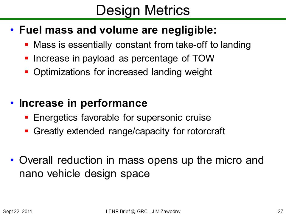 Sept 22, 2011LENR Brief @ GRC - J.M.Zawodny27 Design Metrics Fuel mass and volume are negligible: Mass is essentially constant from take-off to landing Increase in payload as percentage of TOW Optimizations for increased landing weight Increase in performance Energetics favorable for supersonic cruise Greatly extended range/capacity for rotorcraft Overall reduction in mass opens up the micro and nano vehicle design space