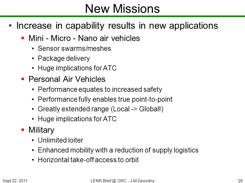 Sept 22, 2011LENR Brief @ GRC - J.M.Zawodny28 New Missions Increase in capability results in new applications Mini - Micro - Nano air vehicles Sensor swarms/meshes Package delivery Huge implications for ATC Personal Air Vehicles Performance equates to increased safety Performance fully enables true point-to-point Greatly extended range (Local -> Global!) Huge implications for ATC Military Unlimited loiter Enhanced mobility with a reduction of supply logistics Horizontal take-off access to orbit