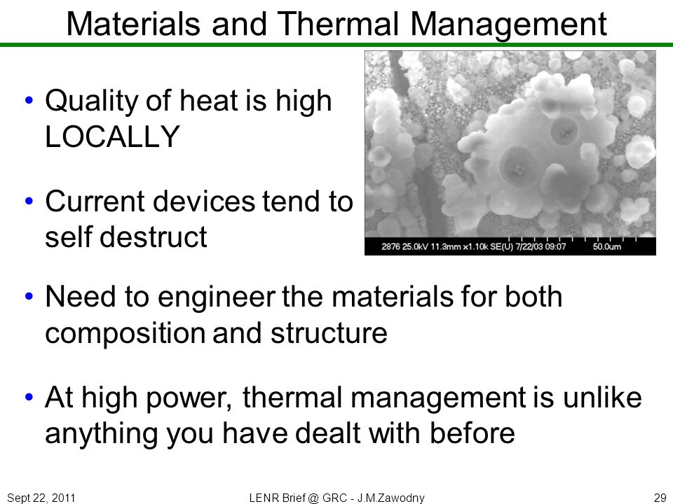 Sept 22, 2011LENR Brief @ GRC - J.M.Zawodny29 Materials and Thermal Management Quality of heat is high LOCALLY Current devices tend to self destruct N