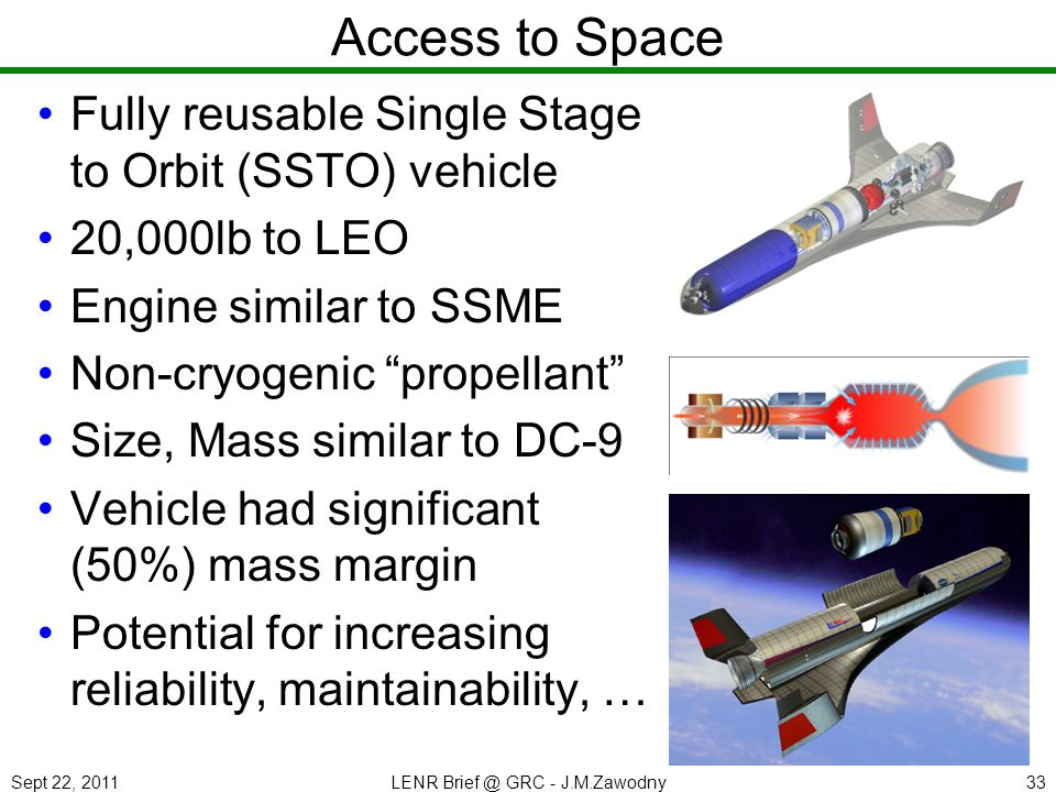Sept 22, 2011LENR Brief @ GRC - J.M.Zawodny33 Access to Space Fully reusable Single Stage to Orbit (SSTO) vehicle 20,000lb to LEO Engine similar to SS