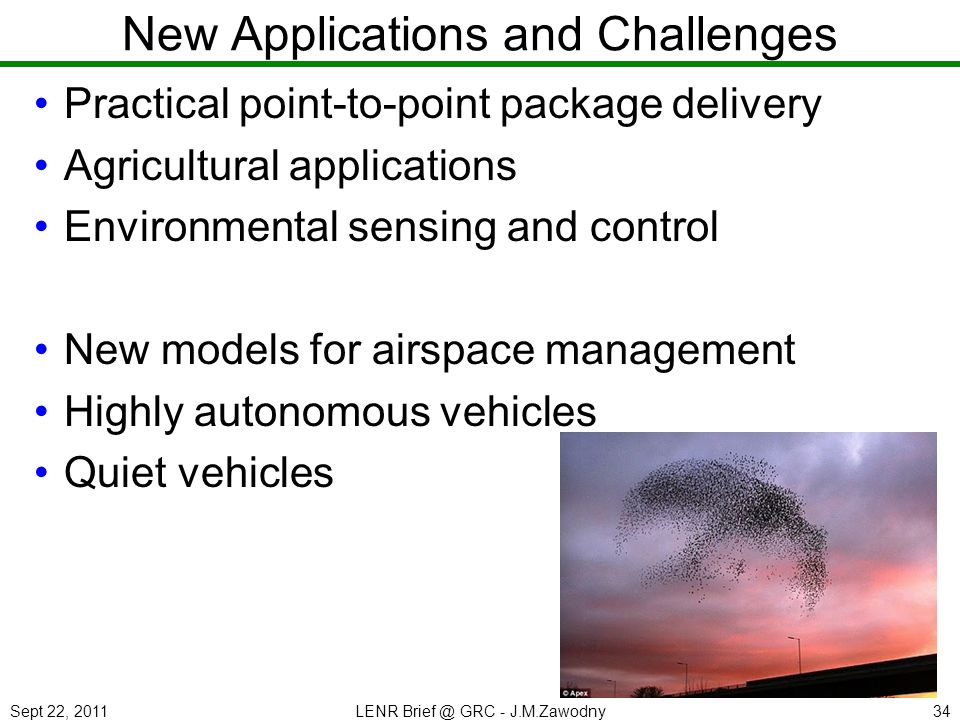 Sept 22, 2011LENR Brief @ GRC - J.M.Zawodny34 New Applications and Challenges Practical point-to-point package delivery Agricultural applications Environmental sensing and control New models for airspace management Highly autonomous vehicles Quiet vehicles