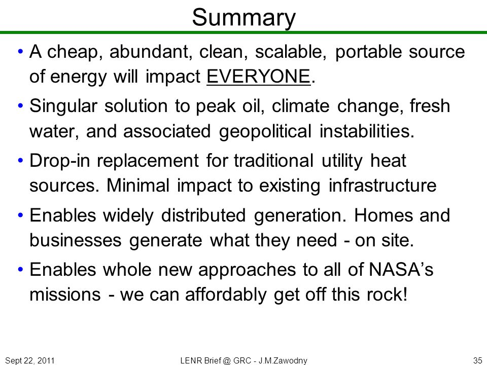 Sept 22, 2011LENR Brief @ GRC - J.M.Zawodny35 Summary A cheap, abundant, clean, scalable, portable source of energy will impact EVERYONE.