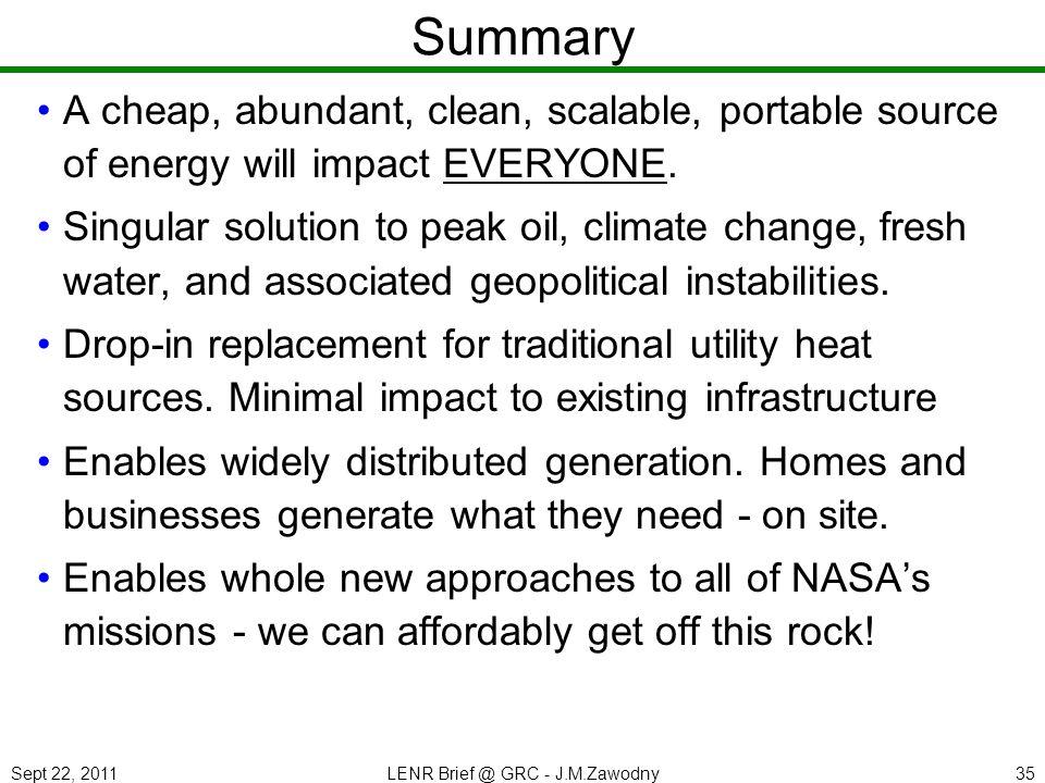 Sept 22, 2011LENR Brief @ GRC - J.M.Zawodny35 Summary A cheap, abundant, clean, scalable, portable source of energy will impact EVERYONE. Singular sol